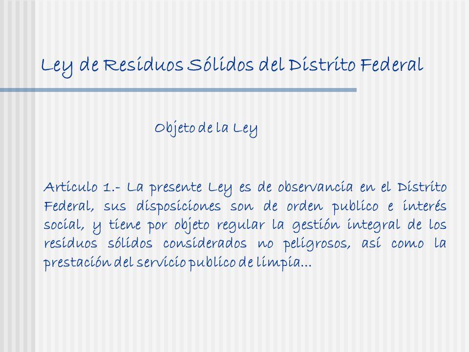 Ley de Residuos Sólidos del Distrito Federal Objeto de la Ley Articulo 1.- La presente Ley es de observancia en el Distrito Federal, sus disposiciones