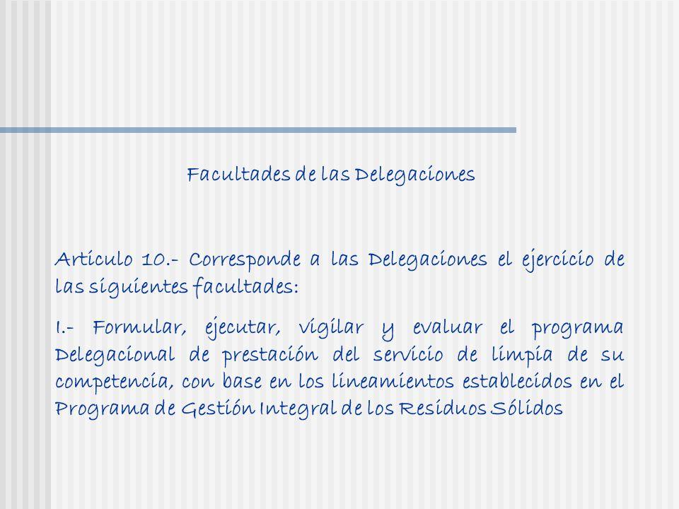 Articulo 10.- Corresponde a las Delegaciones el ejercicio de las siguientes facultades: I.- Formular, ejecutar, vigilar y evaluar el programa Delegacional de prestación del servicio de limpia de su competencia, con base en los lineamientos establecidos en el Programa de Gestión Integral de los Residuos Sólidos Facultades de las Delegaciones