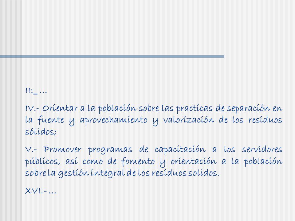 II:_... IV.- Orientar a la población sobre las practicas de separación en la fuente y aprovechamiento y valorización de los residuos sólidos; V.- Prom