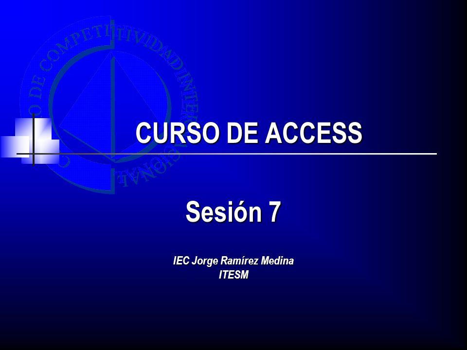 CURSO DE ACCESS Sesión 7 IEC Jorge Ramírez Medina ITESM