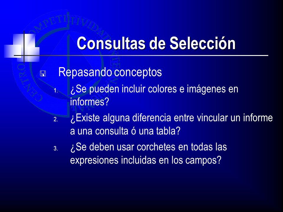 Consultas de Selección Repasando conceptos 1. ¿Se pueden incluir colores e imágenes en informes? 2. ¿Existe alguna diferencia entre vincular un inform