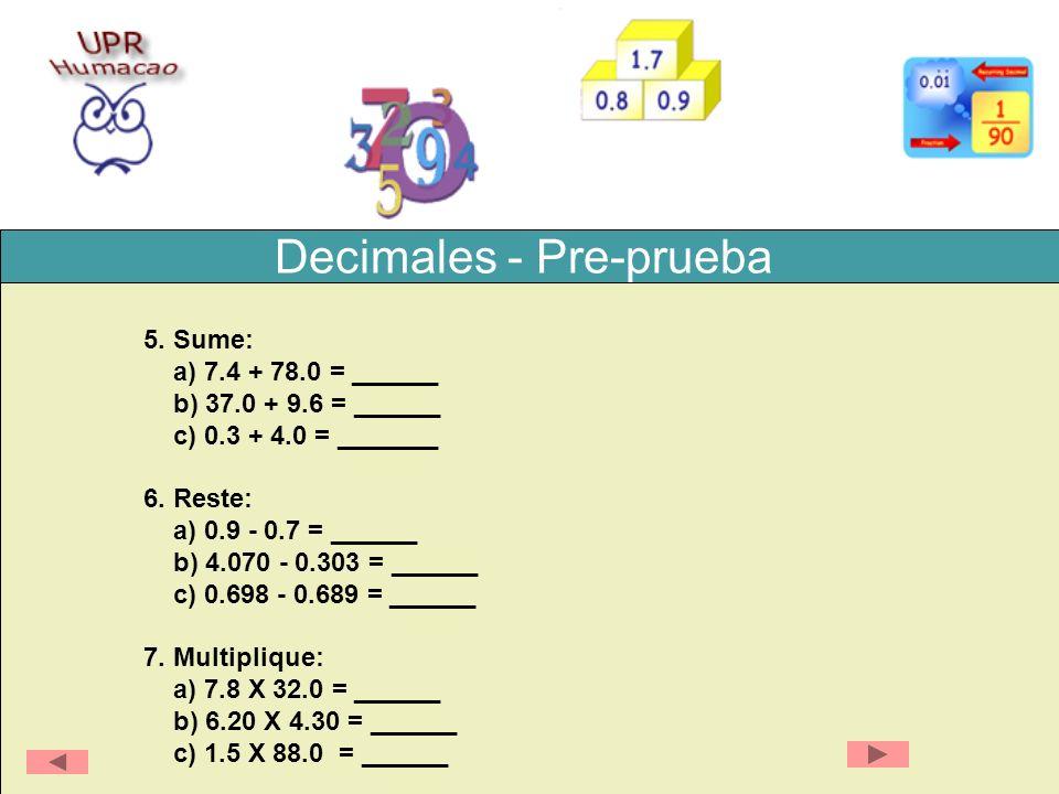 Decimales - Pre-prueba 5. Sume: a) 7.4 + 78.0 = ______ b) 37.0 + 9.6 = ______ c) 0.3 + 4.0 = _______ 6. Reste: a) 0.9 - 0.7 = ______ b) 4.070 - 0.303