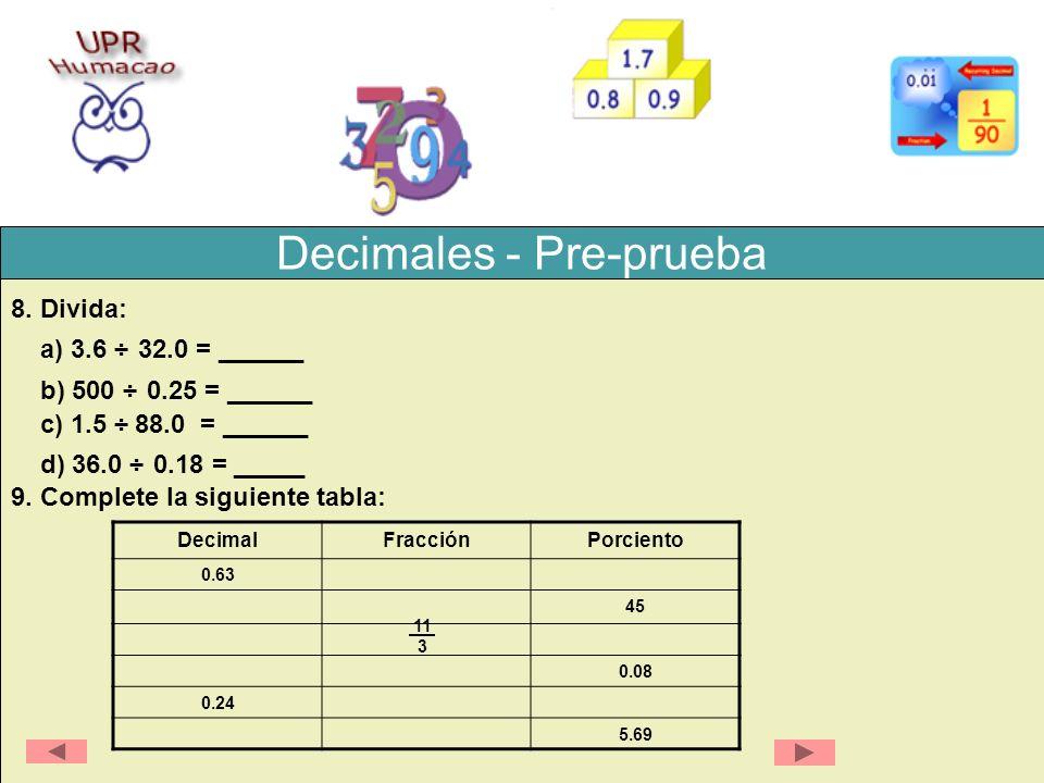 Decimales - Pre-prueba 8. Divida: a) 3.6 ÷ 32.0 = ______ b) 500 ÷ 0.25 = ______ c) 1.5 ÷ 88.0 = ______ d) 36.0 ÷ 0.18 = _____ 9. Complete la siguiente