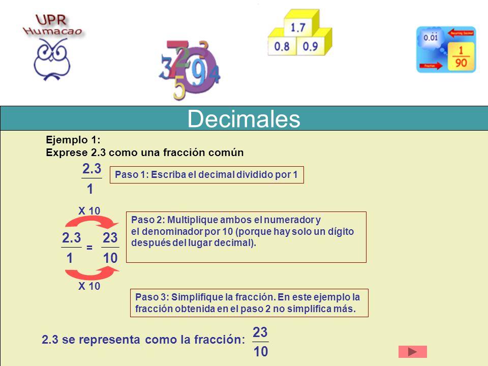 Decimales Ejemplo 1: Exprese 2.3 como una fracción común Paso 1: Escriba el decimal dividido por 1 2.3 1 X 10 = 23 10 2.3 1 Paso 2: Multiplique ambos