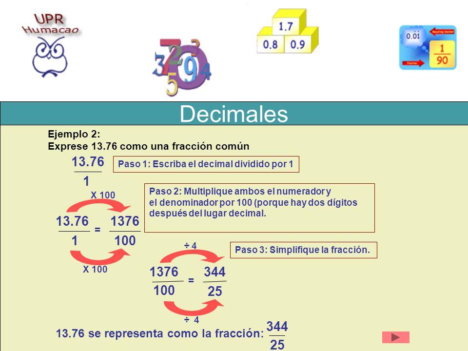 Decimales Ejemplo 1: Exprese 13.76 como una fracción Paso 1: Escriba el decimal dividido por 1 13.76 1 X 100 = 1376 100 13.76 1 Paso 2: Multiplique am