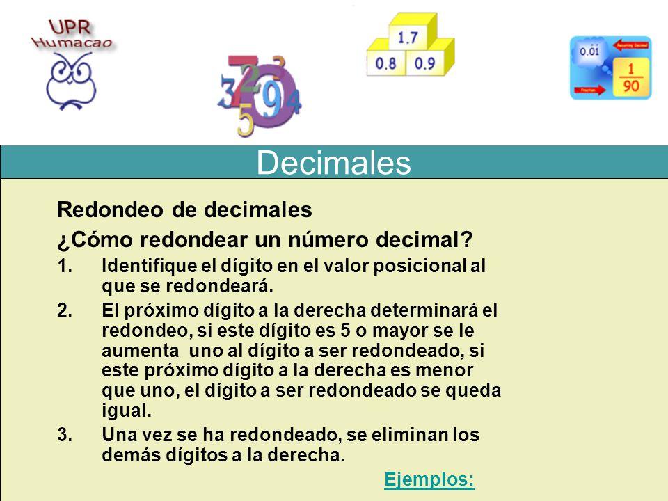 Decimales Redondeo de decimales ¿Cómo redondear un número decimal? 1.Identifique el dígito en el valor posicional al que se redondeará. 2.El próximo d
