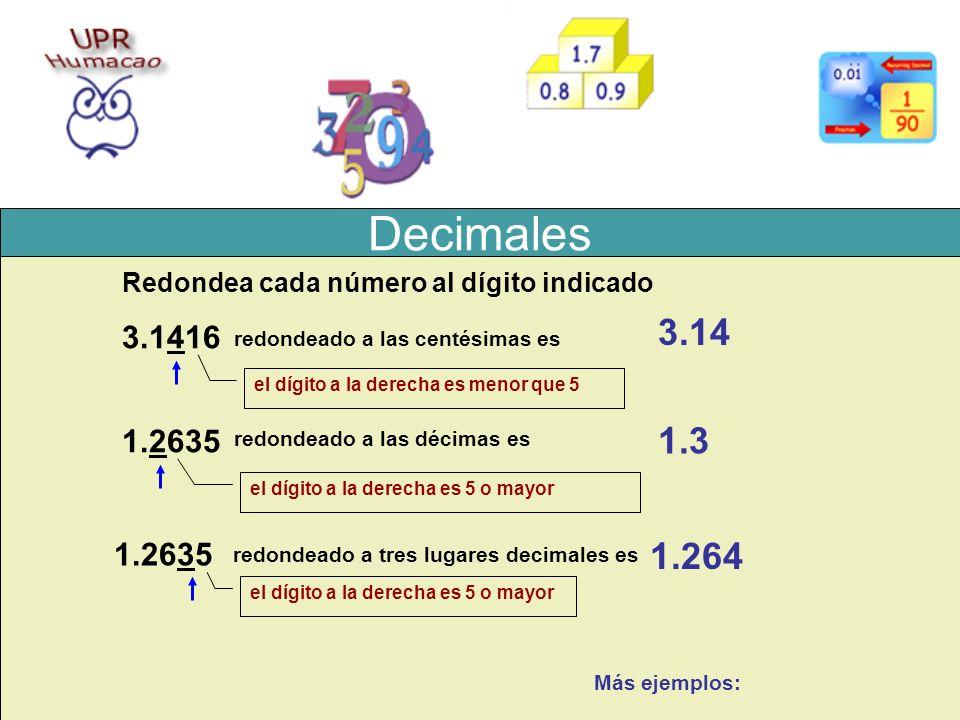 Decimales Post-Prueba Glosario Redondea cada número al dígito indicado 3.1416 3.14 1.2635 1.3 1.2635 1.264 el dígito a la derecha es menor que 5 el dí