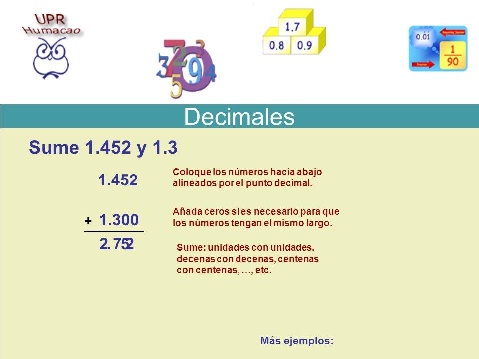 Decimales Sume 1.452 y 1.3 1.452 1.3 + Coloque los números hacia abajo alineados por el punto decimal. 00 Añada ceros si es necesario para que los núm