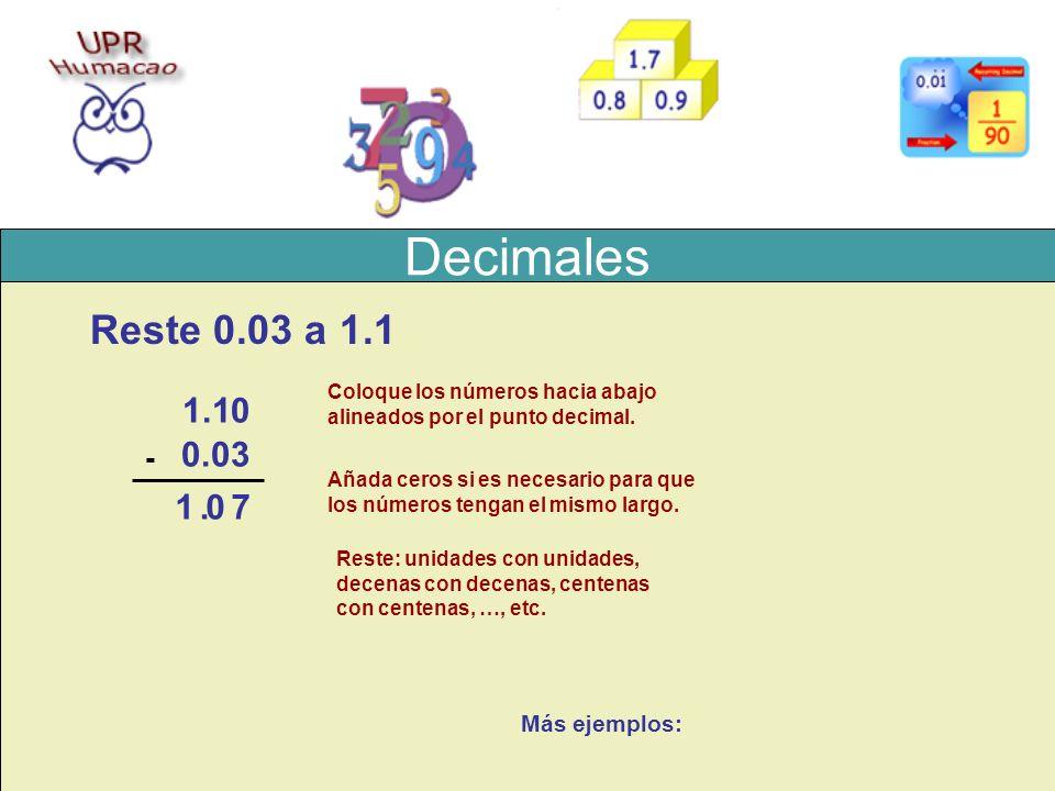 Decimales Reste 0.03 a 1.1 1.1 0.03 - Coloque los números hacia abajo alineados por el punto decimal. 0 Añada ceros si es necesario para que los númer