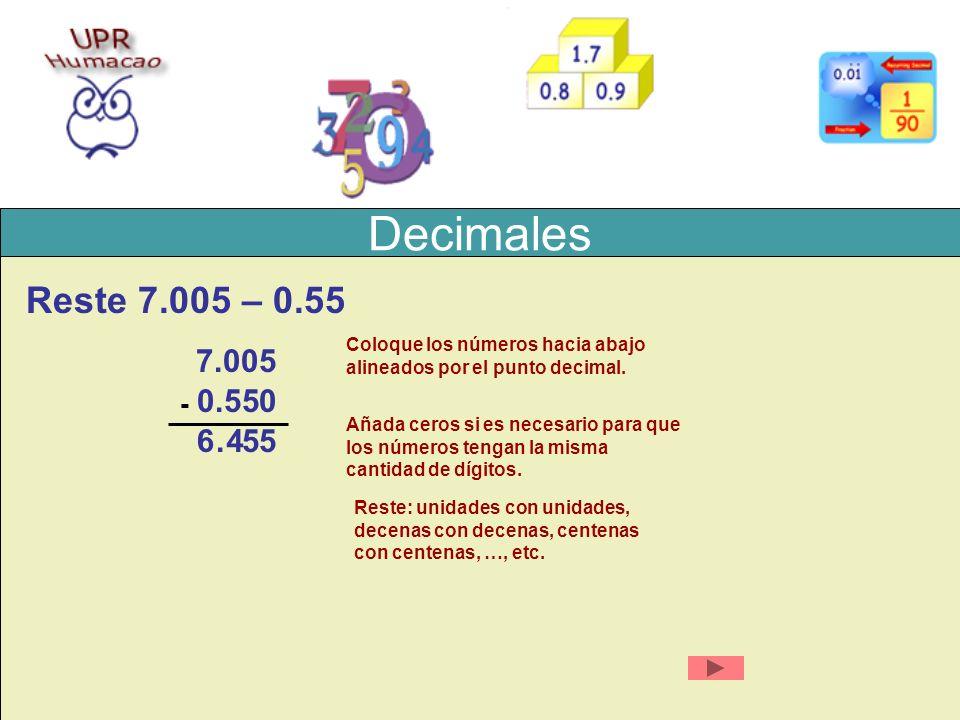 Decimales Reste 7.005 – 0.55 7.005 0.55 - Coloque los números hacia abajo alineados por el punto decimal. 0 Añada ceros si es necesario para que los n