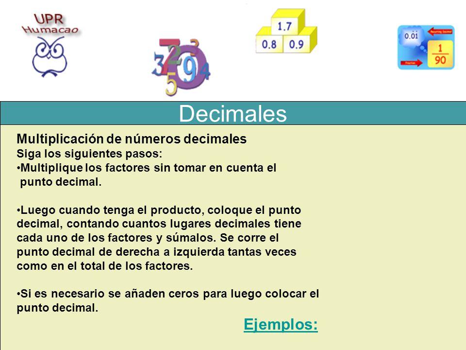 Decimales Multiplicación de números decimales Siga los siguientes pasos: Multiplique los factores sin tomar en cuenta el punto decimal. Luego cuando t