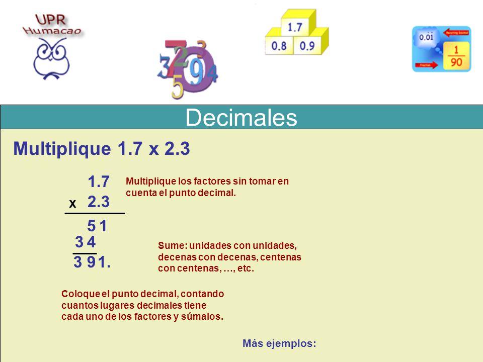 Decimales Multiplique 1.7 x 2.3 1.7 2.3 x Multiplique los factores sin tomar en cuenta el punto decimal. Sume: unidades con unidades, decenas con dece