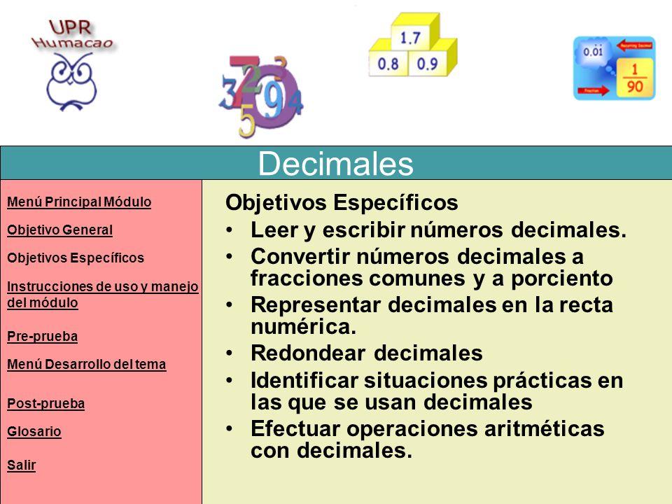 Decimales Objetivos Específicos Leer y escribir números decimales. Convertir números decimales a fracciones comunes y a porciento Representar decimale