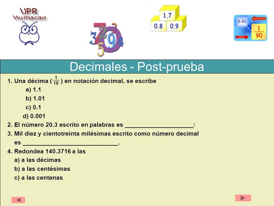 Decimales - Post-prueba 1. Una décima ( ) en notación decimal, se escribe a) 1.1 b) 1.01 c) 0.1 d) 0.001 2. El número 20.3 escrito en palabras es ____