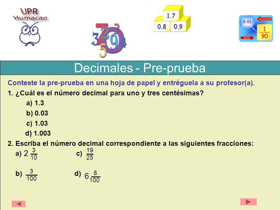 Decimales – Respuestas a la Post-prueba 1) 0.1 2) veinte con tres décimas 3) 1,010.130 4) a) a las décimas 140.4 b) a las centésimas 140.37 c) a las centenas 140 5) a) 0.5 b) 15.67 c) 6.58 6) a) 34.35 b) 33.06 c) 244.913 7) a) 0.075 b) 63.78 c) 18.6 8) a) 0.248 b) 5.7276422 c) 280