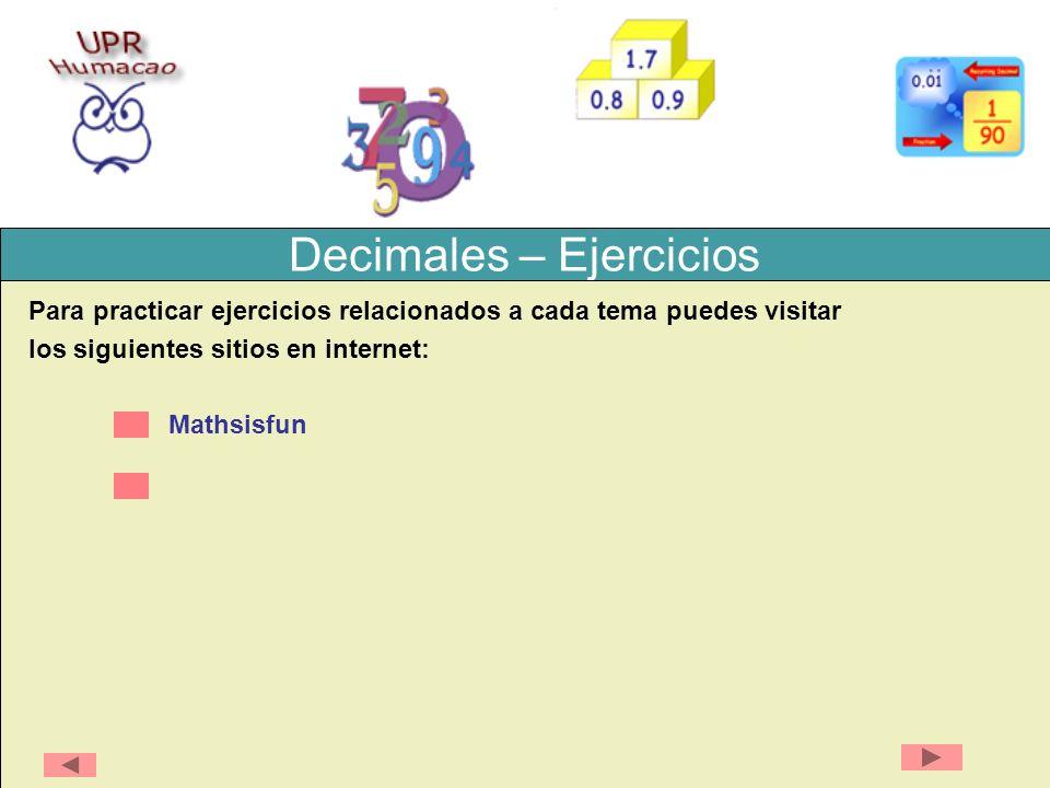 Decimales Ejemplo 1: Exprese 13.76 como una fracción Paso 1: Escriba el decimal dividido por 1 13.76 1 X 100 = 1376 100 13.76 1 Paso 2: Multiplique ambos el numerador y el denominador por 100 (porque hay dos dígitos después del lugar decimal.
