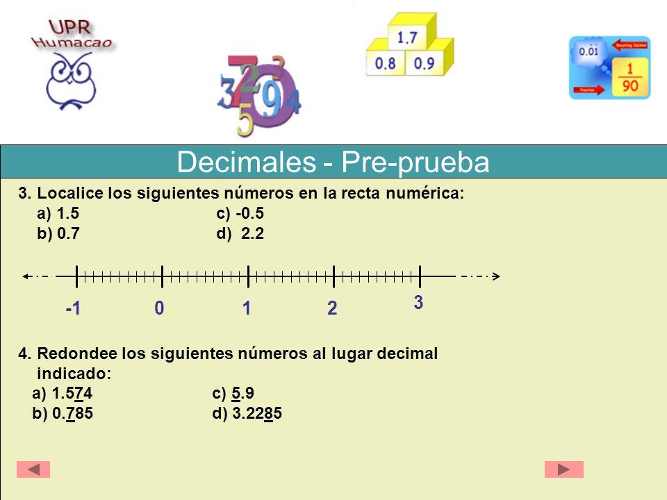 Decimales - Pre-prueba 3. Localice los siguientes números en la recta numérica: a) 1.5 c) -0.5 b) 0.7 d) 2.2 4. Redondee los siguientes números al lug