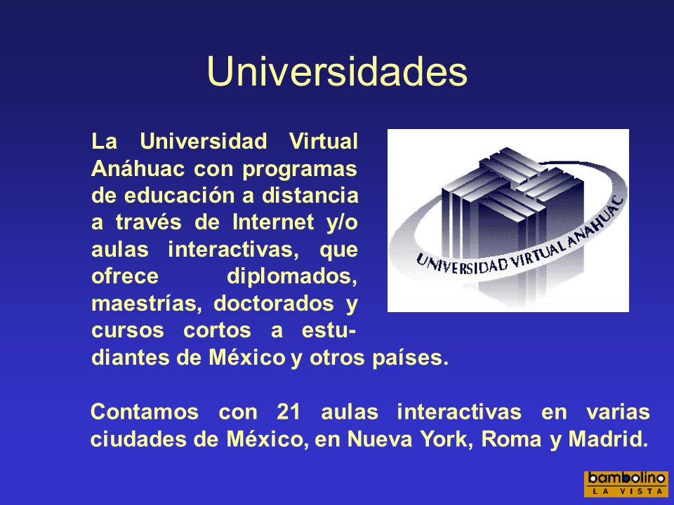 Universidades Contamos con 21 aulas interactivas en varias ciudades de México, en Nueva York, Roma y Madrid.