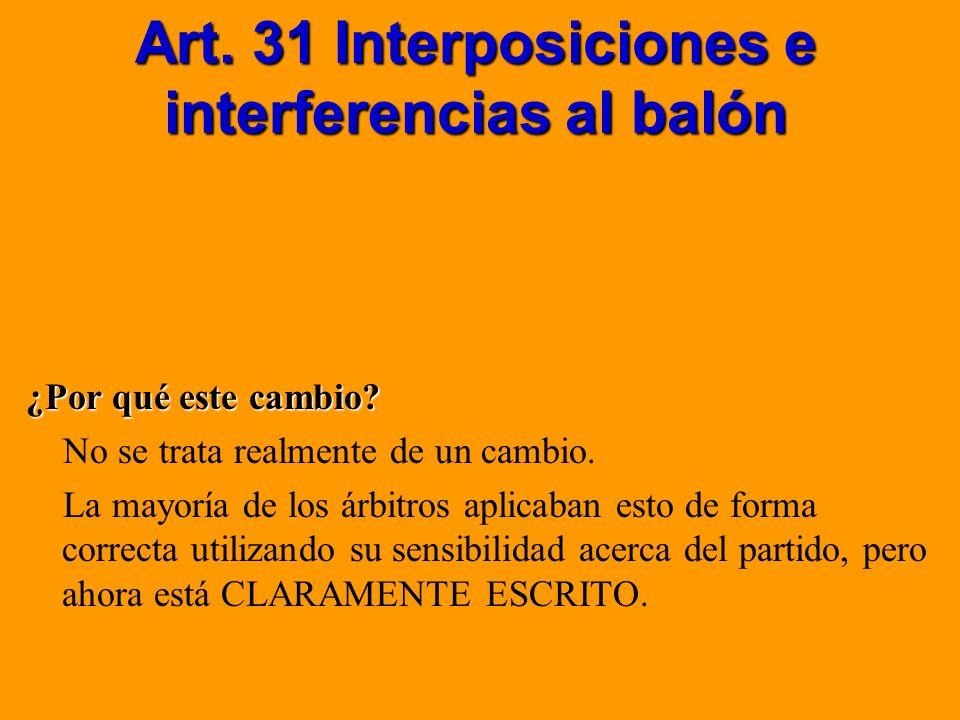 Art. 31 Interposiciones e interferencias al balón ¿Por qué este cambio? No se trata realmente de un cambio. La mayoría de los árbitros aplicaban esto
