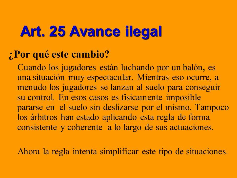Art. 25 Avance ilegal ¿Por qué este cambio? Cuando los jugadores están luchando por un balón, es una situación muy espectacular. Mientras eso ocurre,
