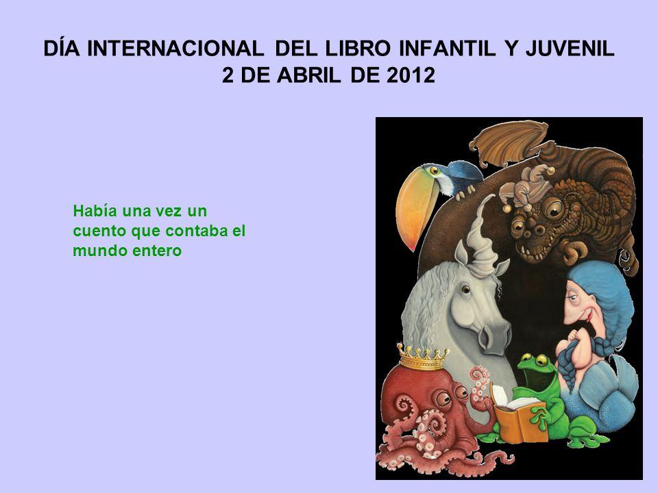 DÍA INTERNACIONAL DEL LIBRO INFANTIL Y JUVENIL 2 DE ABRIL DE 2012 Había una vez un cuento que contaba el mundo entero