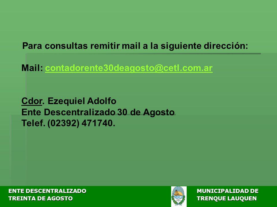 ENTE DESCENTRALIZADOMUNICIPALIDAD DE ENTE DESCENTRALIZADOMUNICIPALIDAD DE TREINTA DE AGOSTO TRENQUE LAUQUEN TREINTA DE AGOSTO TRENQUE LAUQUEN Para consultas remitir mail a la siguiente dirección: Mail: contadorente30deagosto@cetl.com.arcontadorente30deagosto@cetl.com.ar Cdor.