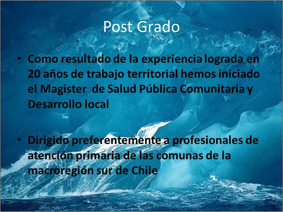 Post Grado Como resultado de la experiencia lograda en 20 años de trabajo territorial hemos iniciado el Magister de Salud Pública Comunitaria y Desarrollo local Dirigido preferentemente a profesionales de atención primaria de las comunas de la macroregión sur de Chile
