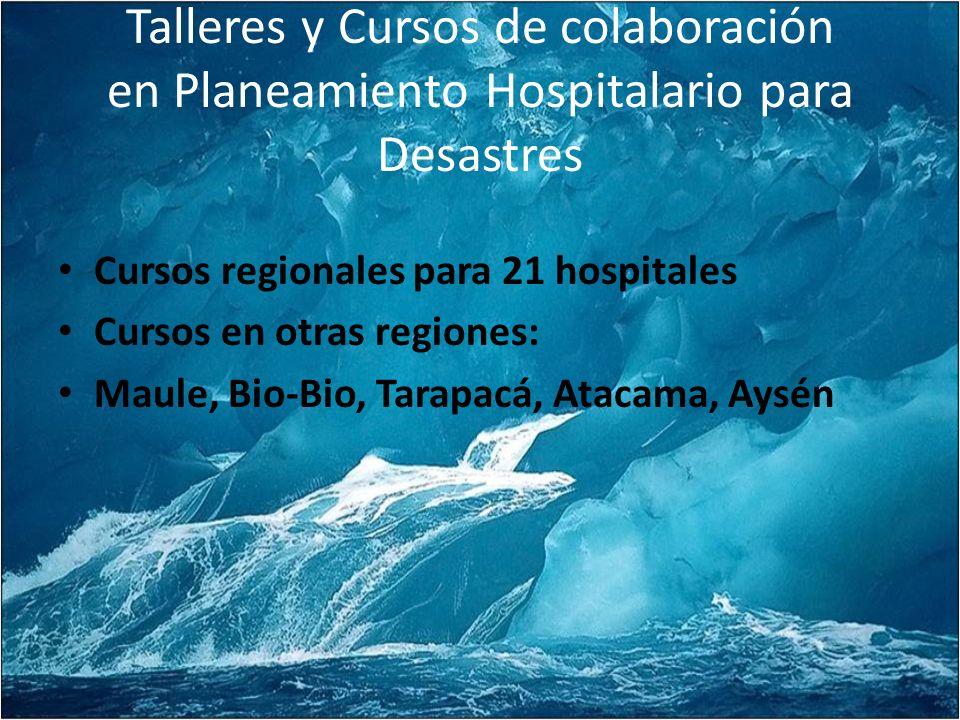 Talleres y Cursos de colaboración en Planeamiento Hospitalario para Desastres Cursos regionales para 21 hospitales Cursos en otras regiones: Maule, Bio-Bio, Tarapacá, Atacama, Aysén