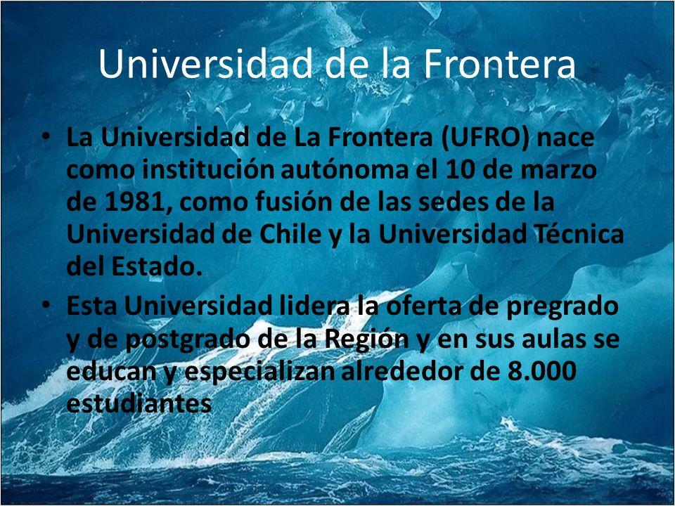 Universidad de la Frontera La Universidad de La Frontera (UFRO) nace como institución autónoma el 10 de marzo de 1981, como fusión de las sedes de la Universidad de Chile y la Universidad Técnica del Estado.