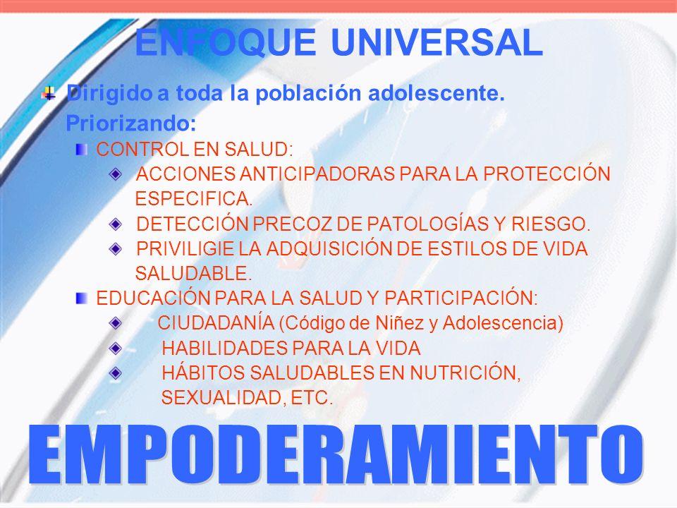 ENFOQUE UNIVERSAL Dirigido a toda la población adolescente. Priorizando: CONTROL EN SALUD: ACCIONES ANTICIPADORAS PARA LA PROTECCIÓN ESPECIFICA. DETEC