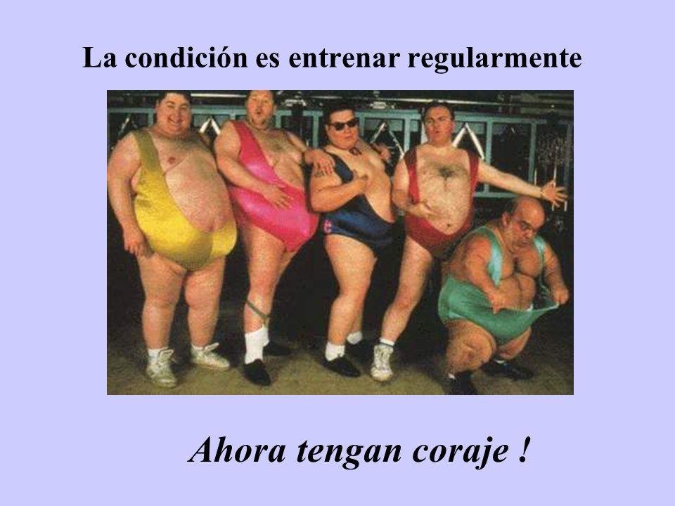 La condición es entrenar regularmente Ahora tengan coraje !