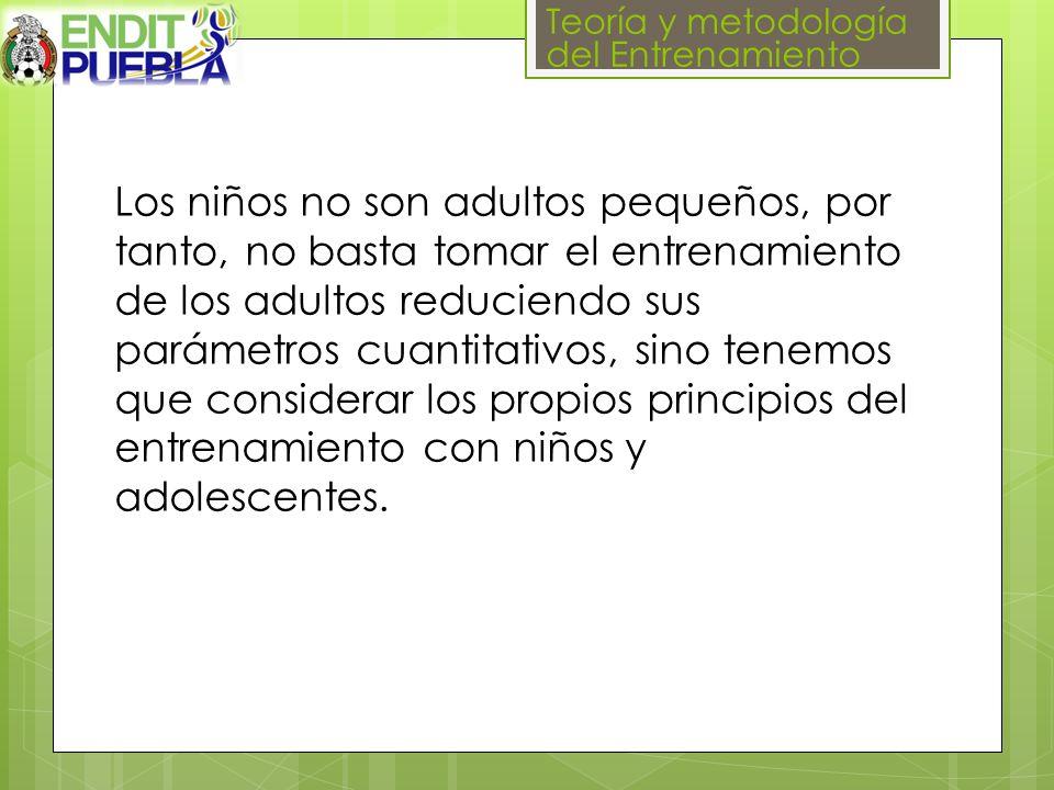 Teoría y metodología del Entrenamiento Los niños no son adultos pequeños, por tanto, no basta tomar el entrenamiento de los adultos reduciendo sus parámetros cuantitativos, sino tenemos que considerar los propios principios del entrenamiento con niños y adolescentes.