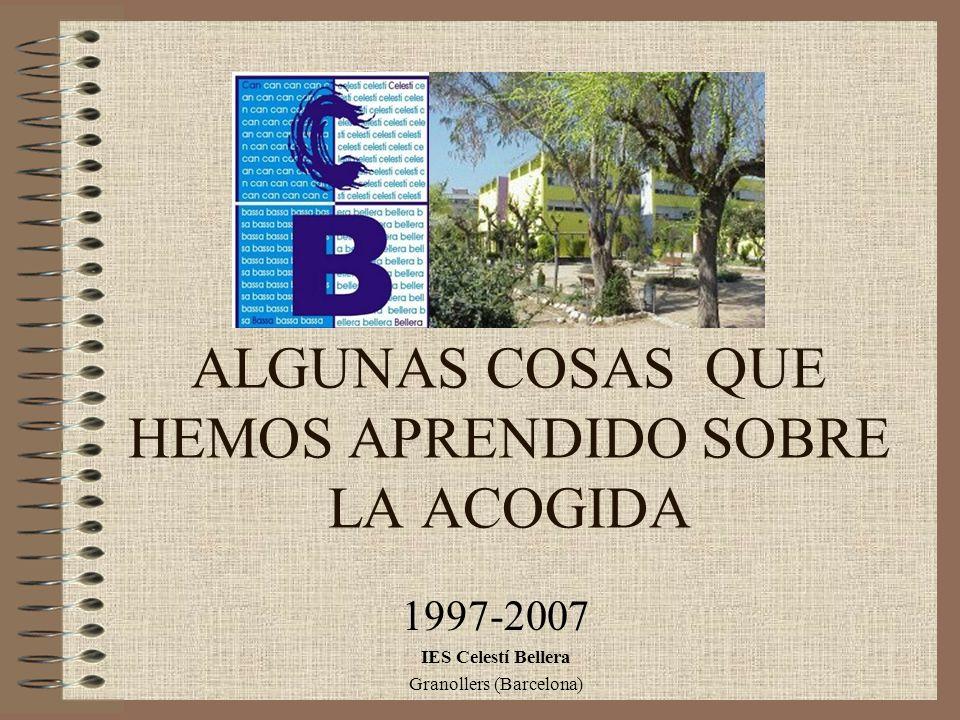 ALGUNAS COSAS QUE HEMOS APRENDIDO SOBRE LA ACOGIDA 1997-2007 IES Celestí Bellera Granollers (Barcelona)