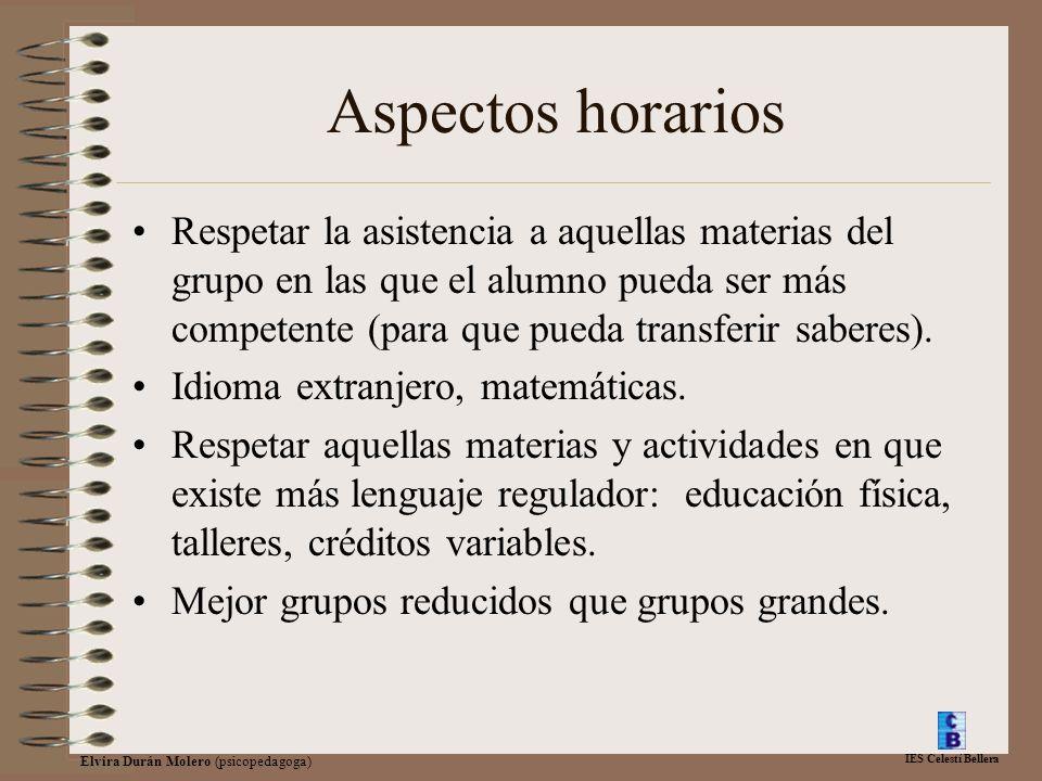 IES Celestí Bellera Elvira Durán Molero (psicopedagoga) Aspectos horarios Respetar la asistencia a aquellas materias del grupo en las que el alumno pueda ser más competente (para que pueda transferir saberes).