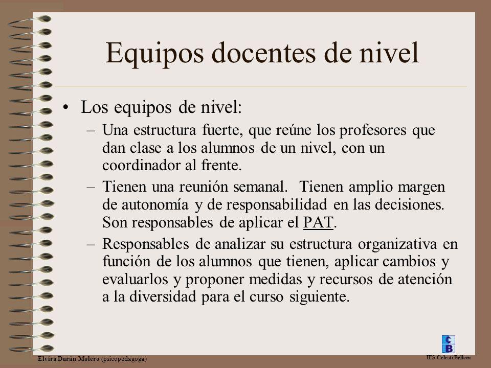 IES Celestí Bellera Elvira Durán Molero (psicopedagoga) Equipos docentes de nivel Los equipos de nivel: –Una estructura fuerte, que reúne los profesores que dan clase a los alumnos de un nivel, con un coordinador al frente.