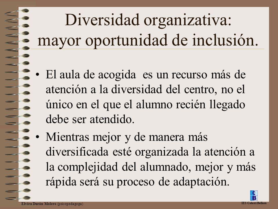 IES Celestí Bellera Elvira Durán Molero (psicopedagoga) Diversidad organizativa: mayor oportunidad de inclusión. El aula de acogida es un recurso más