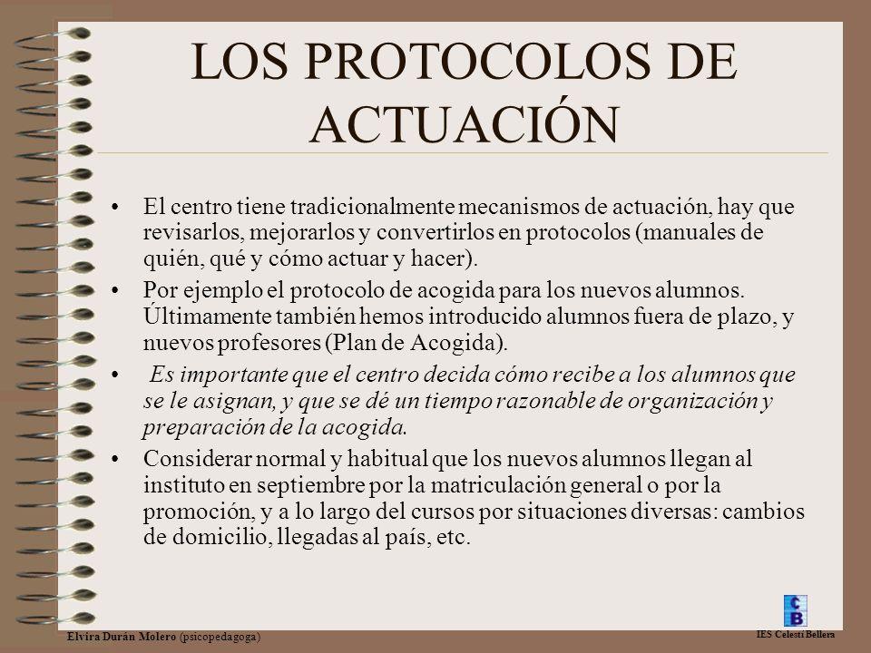 IES Celestí Bellera Elvira Durán Molero (psicopedagoga) LOS PROTOCOLOS DE ACTUACIÓN El centro tiene tradicionalmente mecanismos de actuación, hay que revisarlos, mejorarlos y convertirlos en protocolos (manuales de quién, qué y cómo actuar y hacer).