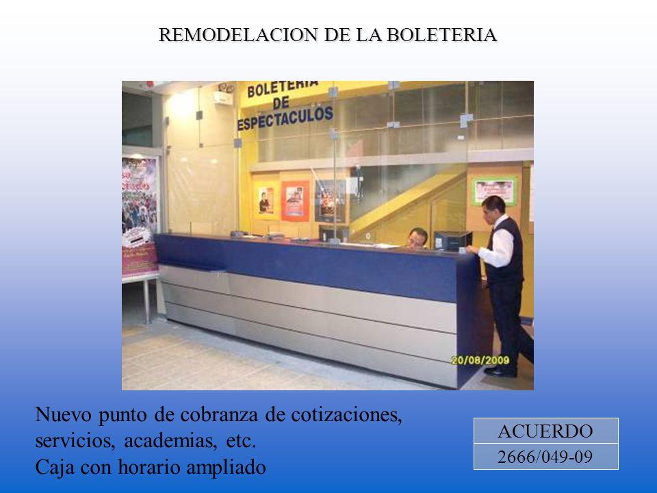 REMODELACION DE LA BOLETERIA ACUERDO 2666/049-09 Nuevo punto de cobranza de cotizaciones, servicios, academias, etc. Caja con horario ampliado