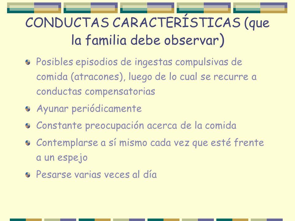 CONDUCTAS CARACTERÍSTICAS (que la familia debe observar ) Posibles episodios de ingestas compulsivas de comida (atracones), luego de lo cual se recurr
