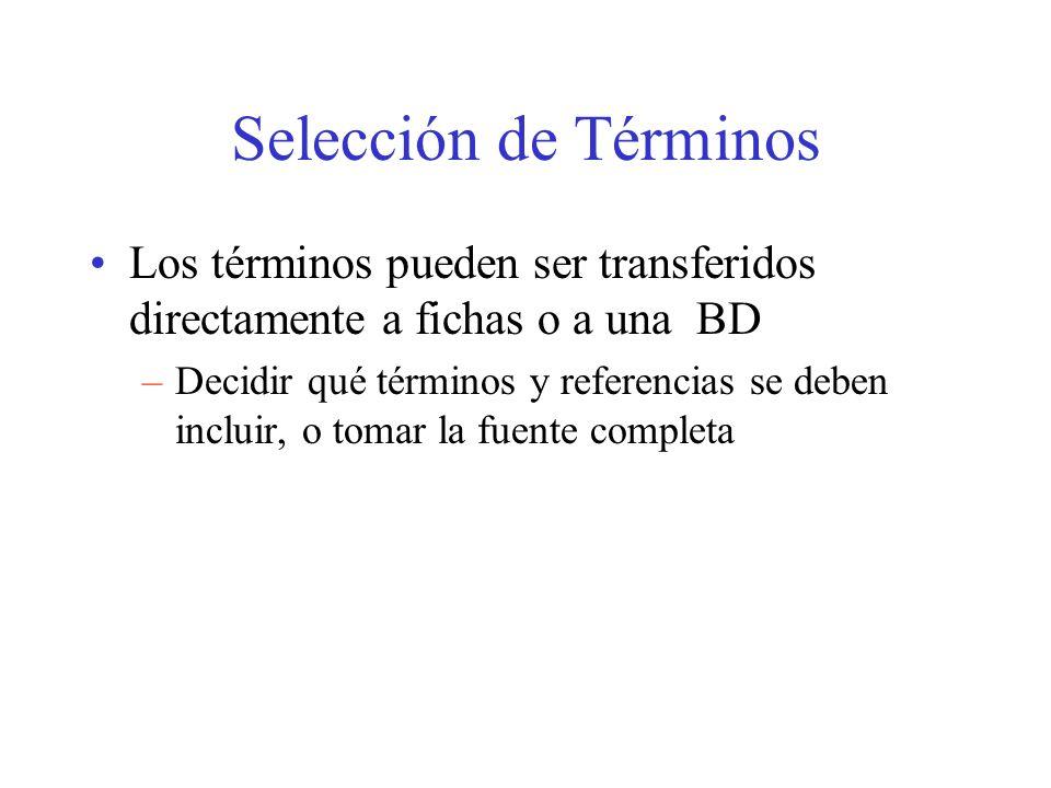 Selección de Términos Los términos pueden ser transferidos directamente a fichas o a una BD –Decidir qué términos y referencias se deben incluir, o tomar la fuente completa