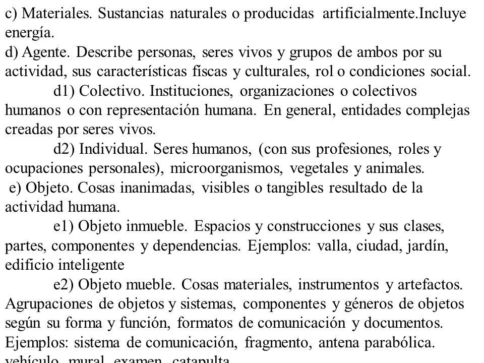 c) Materiales. Sustancias naturales o producidas artificialmente.Incluye energía. d) Agente. Describe personas, seres vivos y grupos de ambos por su a