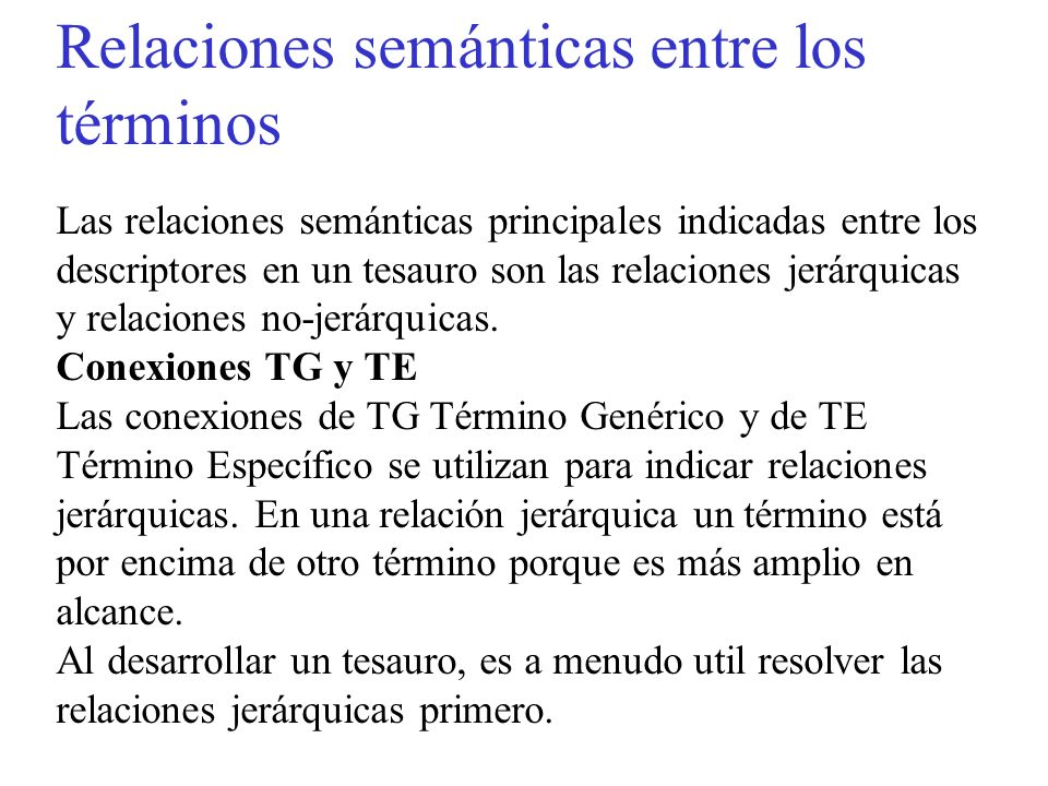 Relaciones semánticas entre los términos Las relaciones semánticas principales indicadas entre los descriptores en un tesauro son las relaciones jerárquicas y relaciones no-jerárquicas.