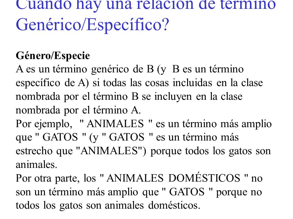 Cuándo hay una relación de término Genérico/Específico? Género/Especie A es un término genérico de B (y B es un término específico de A) si todas las