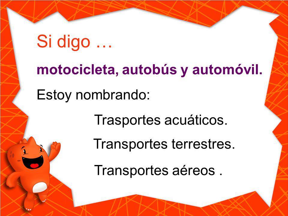Si digo … motocicleta, autobús y automóvil. Estoy nombrando: Trasportes acuáticos. Transportes aéreos. Transportes terrestres.