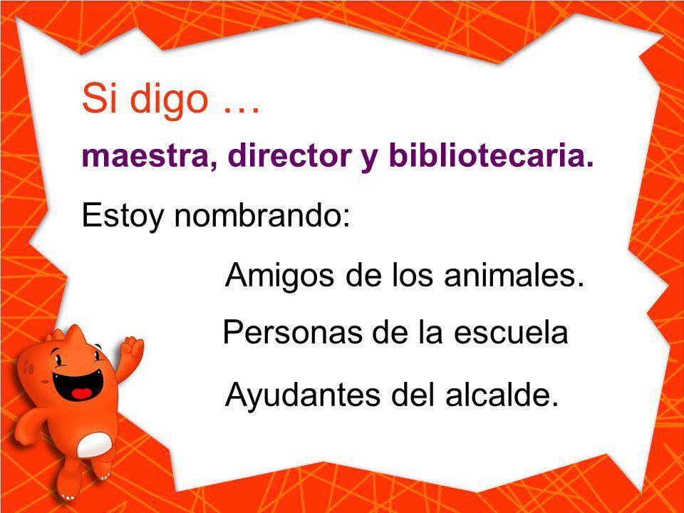 Si digo … maestra, director y bibliotecaria. Estoy nombrando: Amigos de los animales. Ayudantes del alcalde. Personas de la escuela