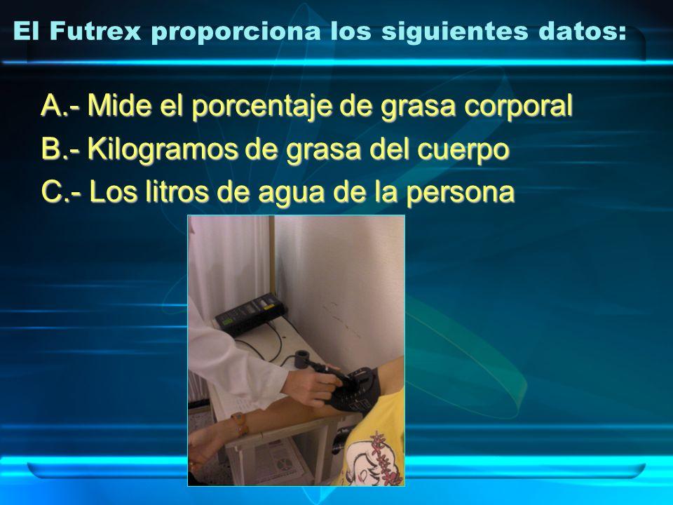 El Futrex proporciona los siguientes datos: A.- Mide el porcentaje de grasa corporal B.- Kilogramos de grasa del cuerpo C.- Los litros de agua de la p