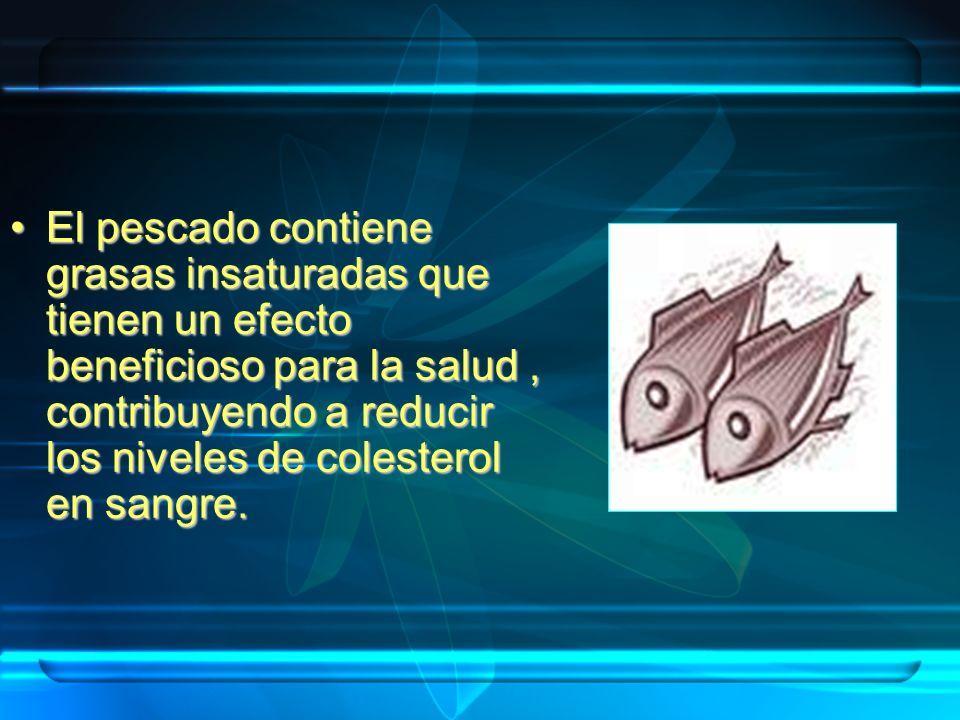 El pescado contiene grasas insaturadas que tienen un efecto beneficioso para la salud, contribuyendo a reducir los niveles de colesterol en sangre.El