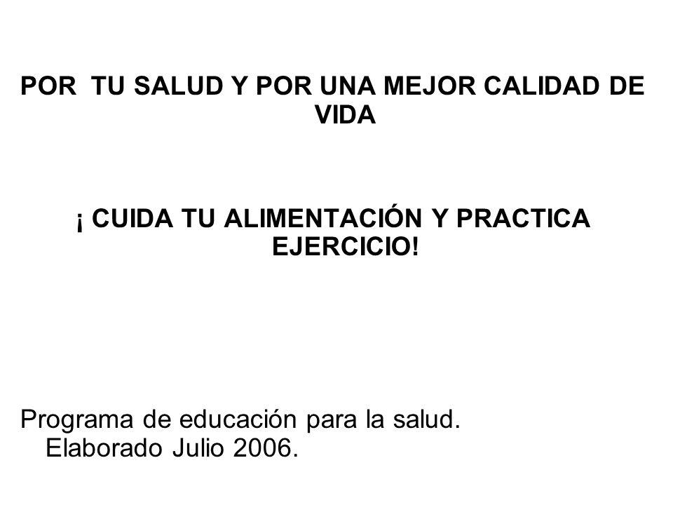 POR TU SALUD Y POR UNA MEJOR CALIDAD DE VIDA ¡ CUIDA TU ALIMENTACIÓN Y PRACTICA EJERCICIO! Programa de educación para la salud. Elaborado Julio 2006.