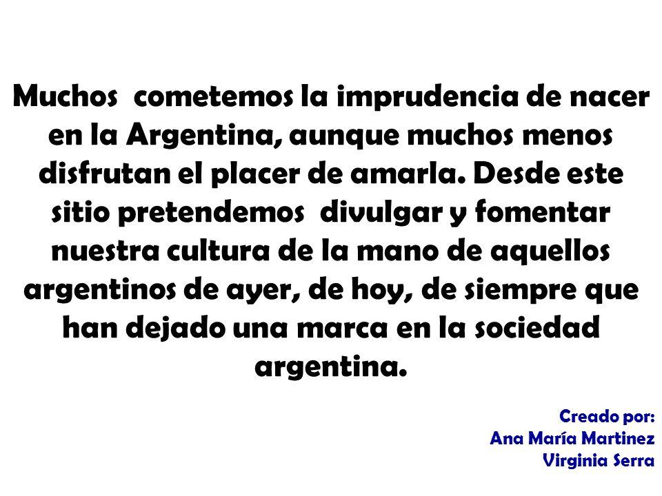 Muchos cometemos la imprudencia de nacer en la Argentina, aunque muchos menos disfrutan el placer de amarla.