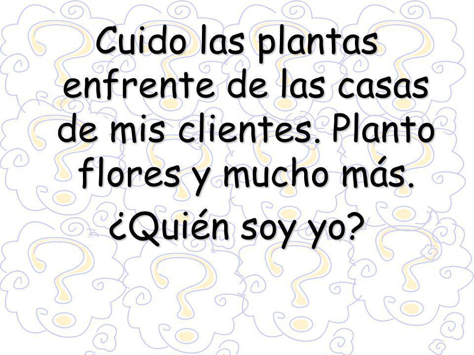 Cuido las plantas enfrente de las casas de mis clientes. Planto flores y mucho más. ¿Quién soy yo?